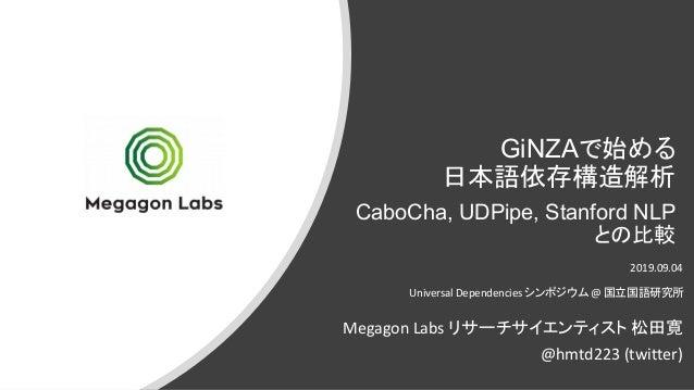 GiNZAで始める 日本語依存構造解析 CaboCha, UDPipe, Stanford NLP との比較 2019.09.04 Universal Dependencies シンポジウム@ 国立国語研究所 Megagon Labs リサーチ...