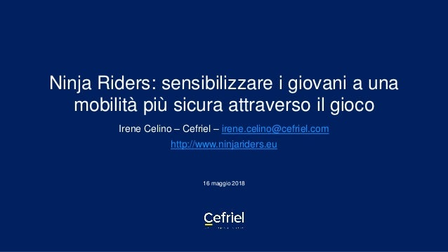 Ninja Riders: sensibilizzare i giovani a una mobilità più sicura attraverso il gioco Irene Celino – Cefriel – irene.celino...