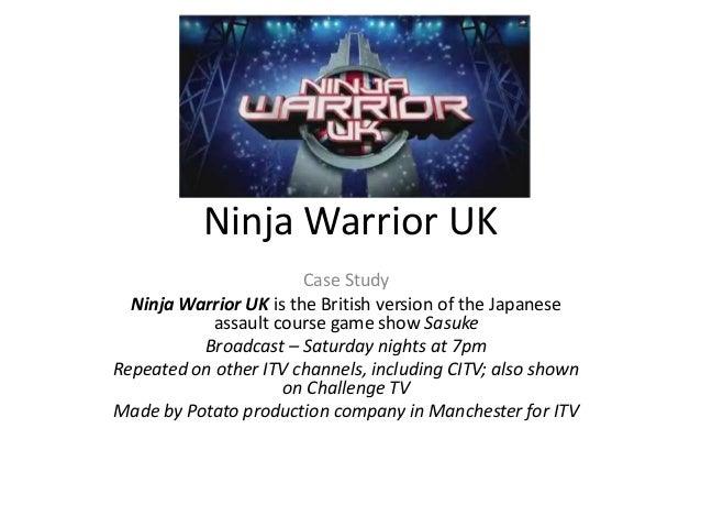 Ninja Warrior UK Case Study Ninja Warrior UK is the British version of the Japanese assault course game show Sasuke Broadc...