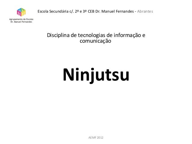 Disciplina de tecnologias de informação ecomunicaçãoNinjutsuAEMF 2012Escola Secundária c/. 2º e 3º CEB Dr. Manuel Fernande...