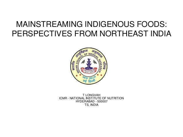 MAINSTREAMING INDIGENOUS FOODS: PERSPECTIVES FROM NORTHEAST INDIA T LONGVAH ICMR - NATIONAL INSTITUTE OF NUTRITION HYDERAB...