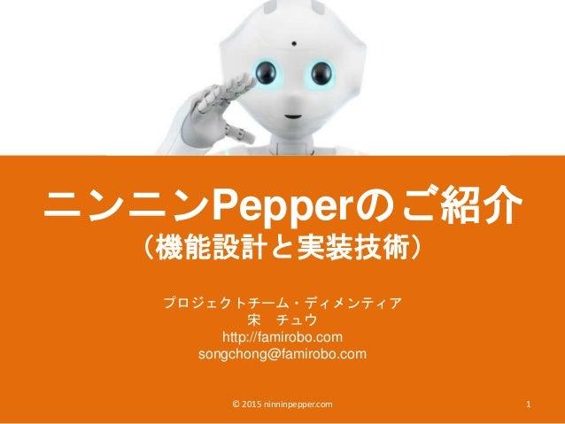 ニンニンPepperのご紹介 (機能設計と実装技術) プロジェクトチーム・ディメンティア 宋 チュウ http://famirobo.com songchong@famirobo.com 1© 2015 ninninpepper.com