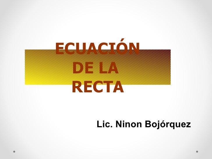 ECUACIÓN DE LA  RECTA Lic. Ninon Bojórquez