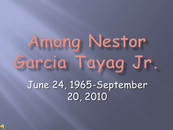 Among Nestor Garcia Tayag Jr.<br />June 24, 1965-September 20, 2010<br />