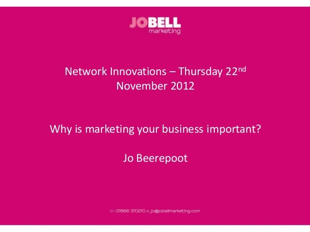 Network Innovations – Thursday 22nd            November 2012Why is marketing your business important?              Jo Beer...