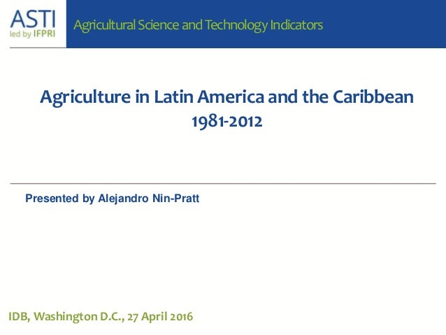 Agriculture in Latin America and the Caribbean 1981-2012 IDB, Washington D.C., 27 April 2016 AgriculturalScienceandTechnol...