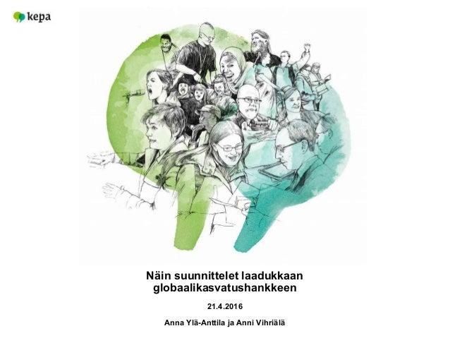 Näin suunnittelet laadukkaan globaalikasvatushankkeen 21.4.2016 Anna Ylä-Anttila ja Anni Vihriälä