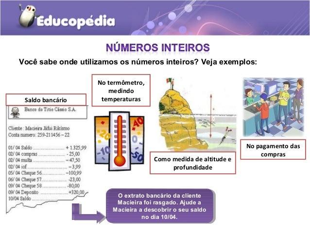 Você sabe onde utilizamos os números inteiros? Veja exemplos:                    No termômetro,                       medi...