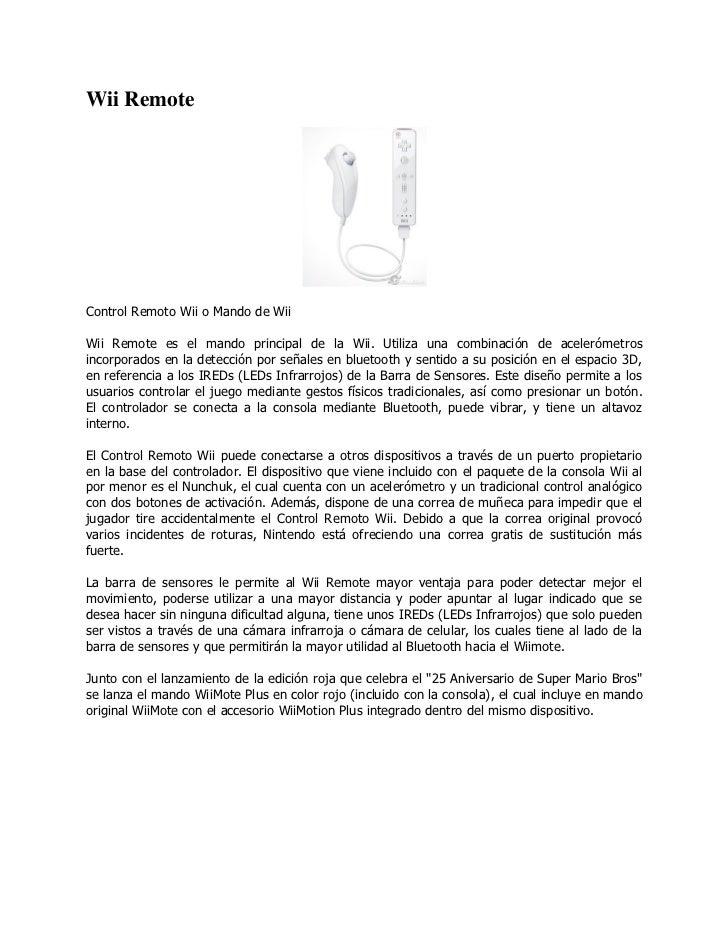Wii RemoteControl Remoto Wii o Mando de WiiWii Remote es el mando principal de la Wii. Utiliza una combinación de aceleróm...