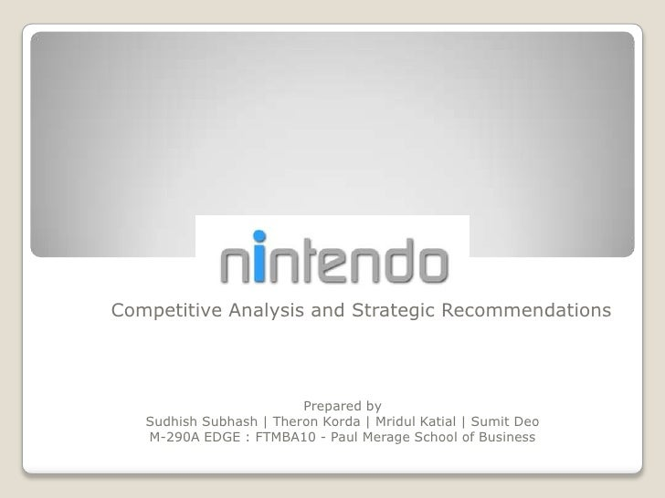 NINTENDO<br />Competitive Analysis and Strategic Recommendations<br />Prepared by<br />Sudhish Subhash | Theron Korda | Mr...