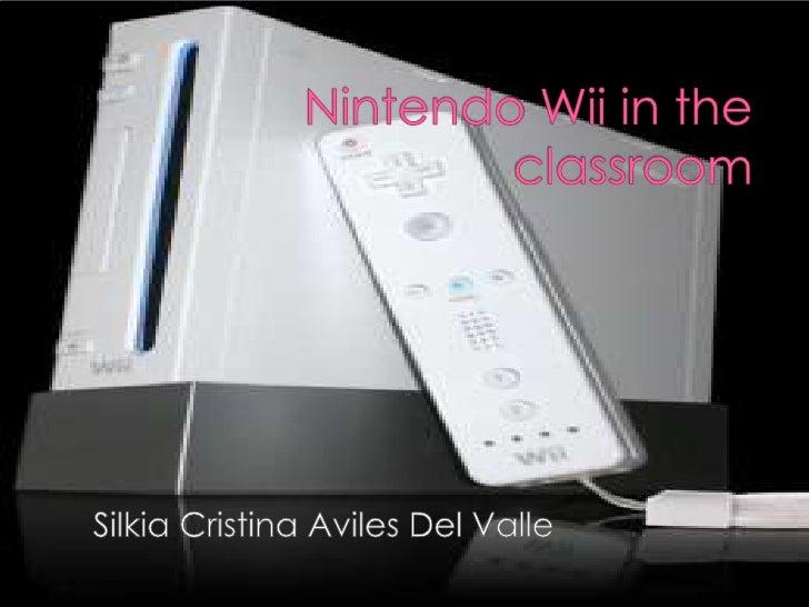 Nintendo Wii in the classroom<br />Silkia Cristina Aviles Del Valle<br />