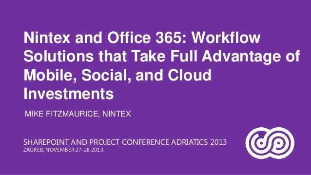 Nintex and Office 365: Workflow Solutions that Take Full Advantage of Mobile, Social, and Cloud Investments MIKE FITZMAURI...