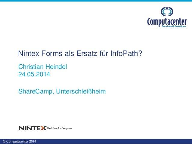 © Computacenter 2014 Christian Heindel 24.05.2014 ShareCamp, Unterschleißheim Nintex Forms als Ersatz für InfoPath?