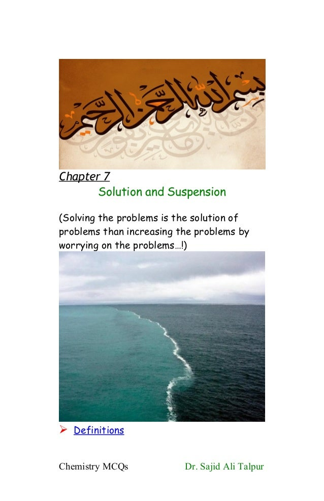 Chapter 7Solution and Suspension(Solving the problems is the solution ofproblems than increasing the problems byworrying o...