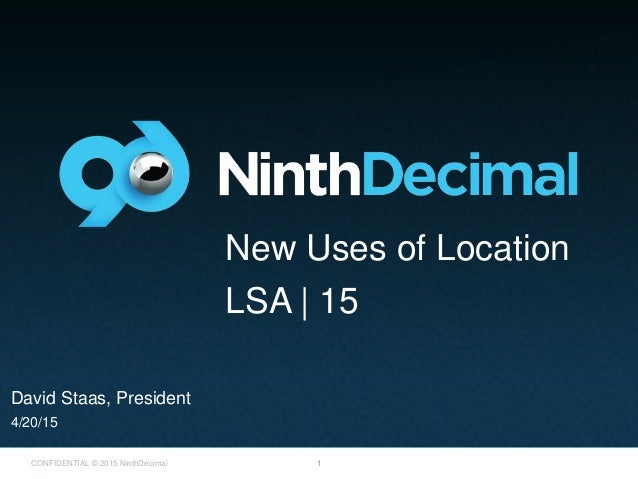1CONFIDENTIAL © 2015 NinthDecimal David Staas, President 4/20/15 New Uses of Location LSA | 15