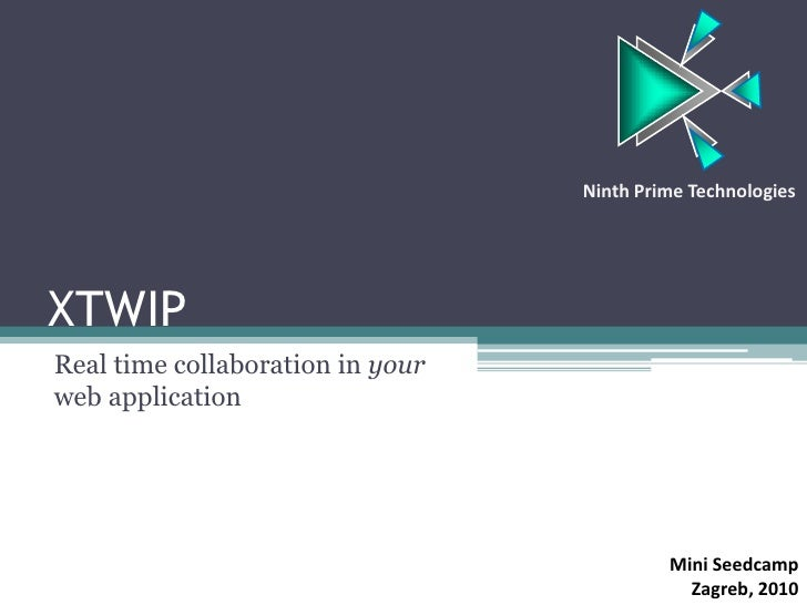XTWIP<br />Real time collaboration in your web application<br />Ninth Prime Technologies<br />Mini Seedcamp<br />Zagreb, 2...