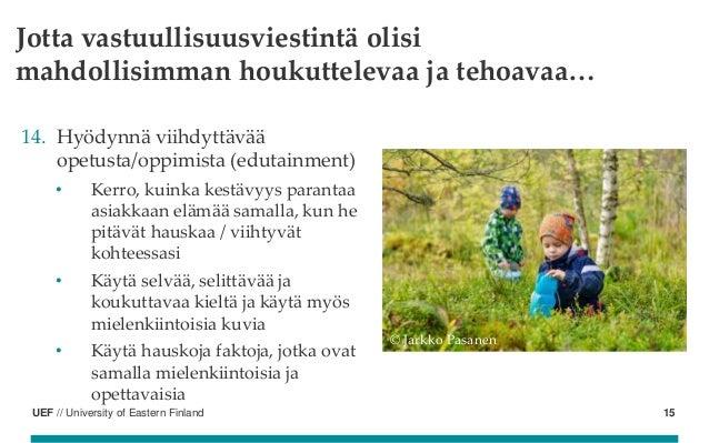 UEF // University of Eastern Finland Jotta vastuullisuusviestintä olisi mahdollisimman houkuttelevaa ja tehoavaa… 14. Hyöd...