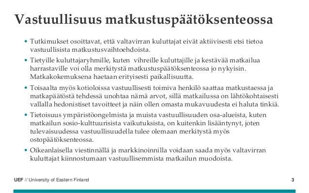 UEF // University of Eastern Finland Vastuullisuus matkustuspäätöksenteossa • Tutkimukset osoittavat, että valtavirran kul...