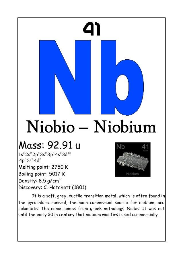 41Niobio – NiobiumMass: 92.91 u1s22s22p63s23p64s23d104p65s24d3Melting point: 2750 KBoiling point: 5017 KDensity: ...
