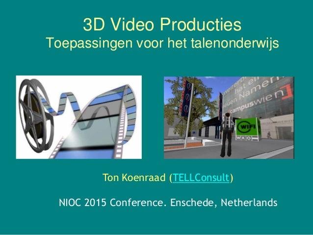 3D Video Producties Toepassingen voor het talenonderwijs Ton Koenraad (TELLConsult) NIOC 2015 Conference. Enschede, Nether...