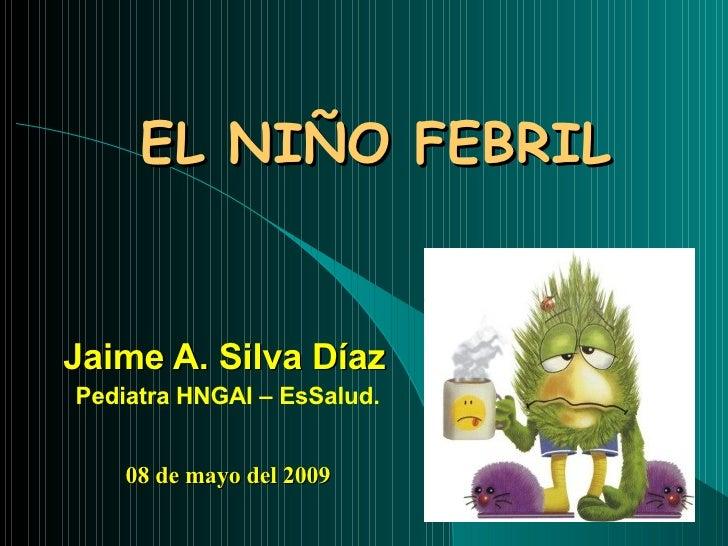 EL NIÑO FEBRIL Jaime A. Silva Díaz Pediatra HNGAI – EsSalud. 08 de mayo del 2009