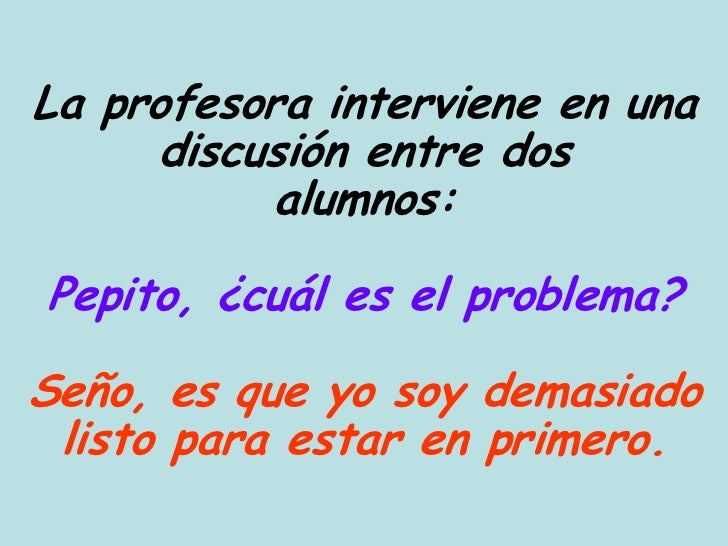 La profesora interviene en una     discusión entre dos          alumnos:Pepito, ¿cuál es el problema?Seño, es que yo soy d...
