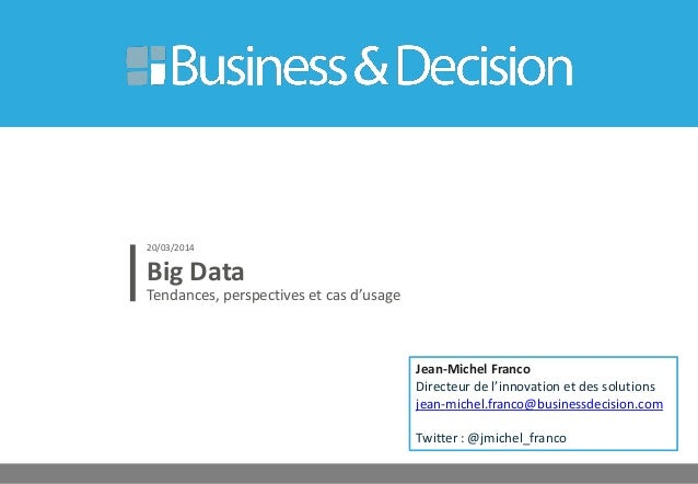 Big Data Tendances, perspectives et cas d'usage 20/03/2014 Jean-Michel Franco Directeur de l'innovation et des solutions j...