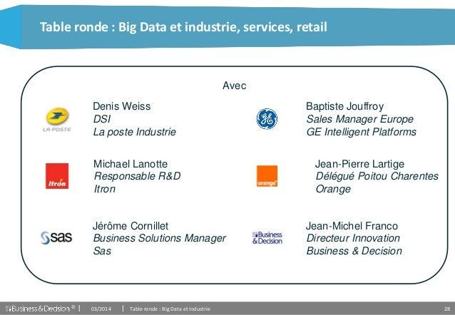 © 28 Table ronde : Big Data et industrie, services, retail Avec Denis Weiss DSI La poste Industrie Michael Lanotte Respons...