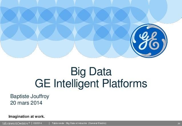 © 29 Imagination at work. Baptiste Jouffroy 20 mars 2014 Big Data GE Intelligent Platforms 03/2014 Table ronde : Big Data ...