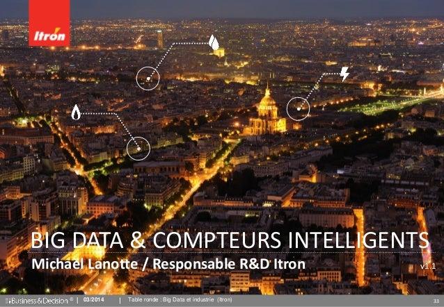 © 33 Michaël Lanotte / Responsable R&D Itron v1.1 BIG DATA & COMPTEURS INTELLIGENTS 03/2014 Table ronde : Big Data et indu...
