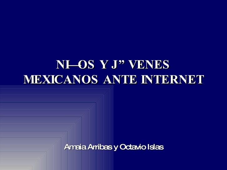 NIÑOS Y JÓVENES MEXICANOS ANTE INTERNET Amaia Arribas y Octavio Islas