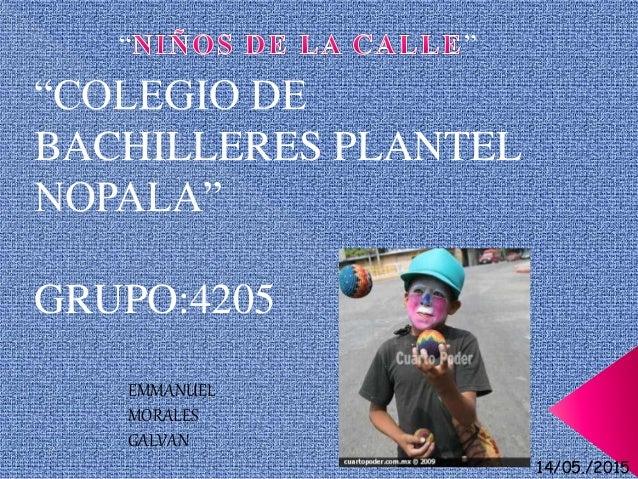 """""""COLEGIO DE BACHILLERES PLANTEL NOPALA"""" GRUPO:4205 EMMANUEL MORALES GALVAN """" """" 14/05./2015"""