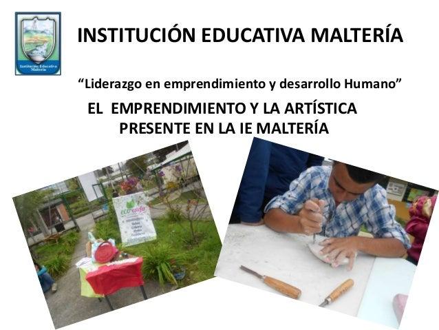 """EL EMPRENDIMIENTO Y LA ARTÍSTICA PRESENTE EN LA IE MALTERÍA INSTITUCIÓN EDUCATIVA MALTERÍA """"Liderazgo en emprendimiento y ..."""