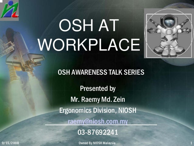9/15/2008 Owned By NIOSH Malaysia 1 OSH AT WORKPLACE OSH AWARENESS TALK SERIES Presented by Mr. Raemy Md. Zein Ergonomics ...