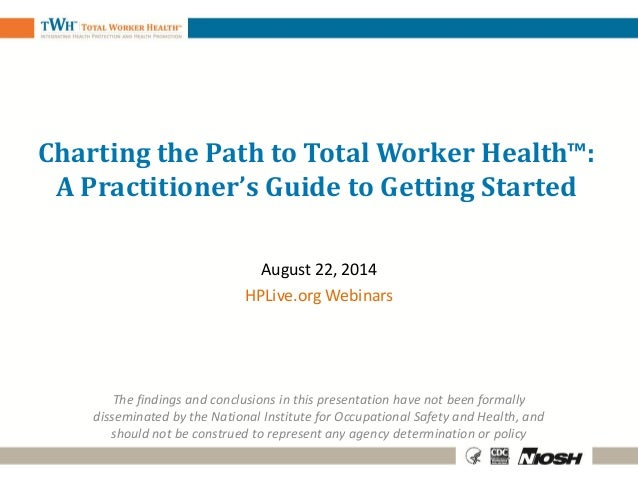 Charting the Path to Total Worker Health™: A Practitioner's Guide to Getting Started August 22, 2014 HPLive.org Webinars T...