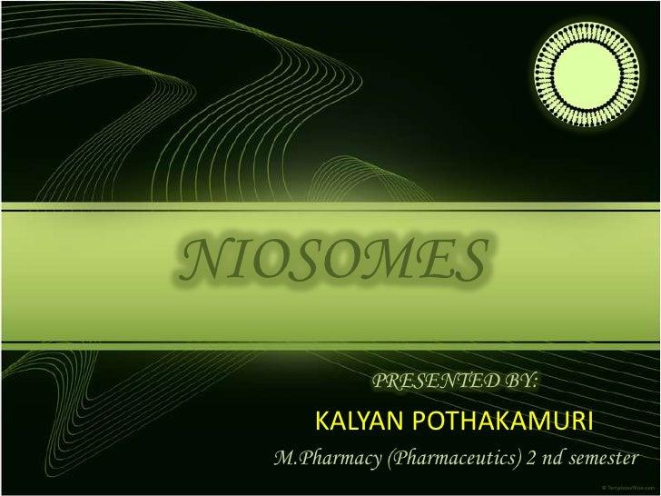 NIOSOMES<br />PRESENTED BY:<br />KALYAN POTHAKAMURI<br />M.Pharmacy (Pharmaceutics) 2 ndsemester<br />