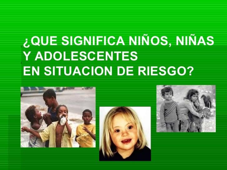 ¿QUE SIGNIFICA NIÑOS, NIÑAS Y ADOLESCENTES EN SITUACION DE RIESGO?