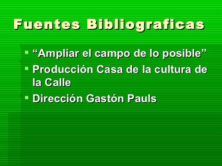 """Fuentes Bibliograficas <ul><li>"""" Ampliar el campo de lo posible"""" </li></ul><ul><li>Producción Casa de la cultura de la Cal..."""