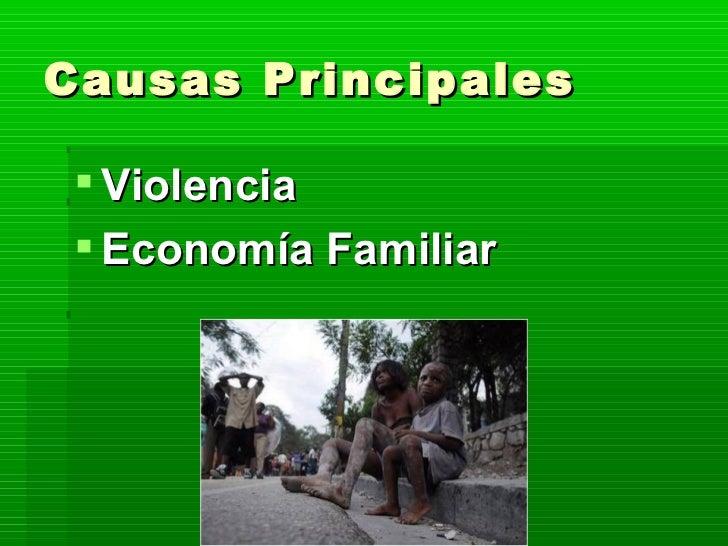 Causas Principales <ul><li>Violencia </li></ul><ul><li>Economía Familiar </li></ul>