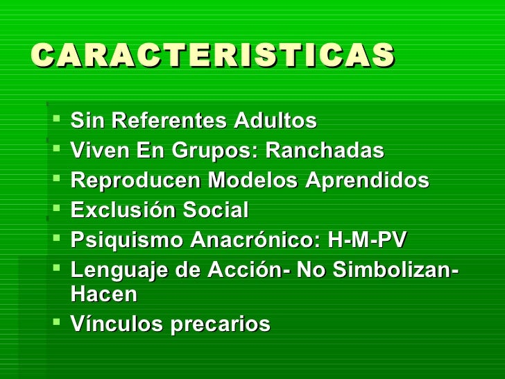 CARACTERISTICAS  <ul><li>Sin Referentes Adultos </li></ul><ul><li>Viven En Grupos: Ranchadas </li></ul><ul><li>Reproducen ...