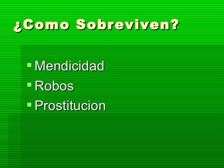 ¿Como Sobreviven? <ul><li>Mendicidad </li></ul><ul><li>Robos </li></ul><ul><li>Prostitucion </li></ul>