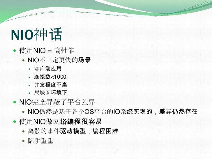 NIO神话<br />使用NIO = 高性能<br />NIO不一定更快的场景<br />客户端应用<br />连接数<1000<br />并发程度不高<br />局域网环境下<br />NIO完全屏蔽了平台差异<br />NIO仍然是基于各个...