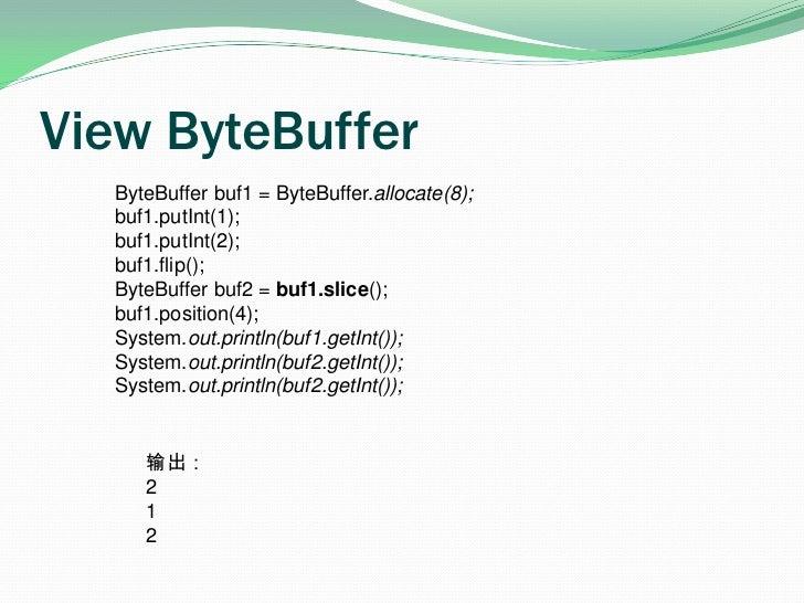 View ByteBuffer<br />ByteBuffer buf1 = ByteBuffer.allocate(8);<br />buf1.putInt(1);<br />buf1.putInt(2);<br />buf1.flip();...