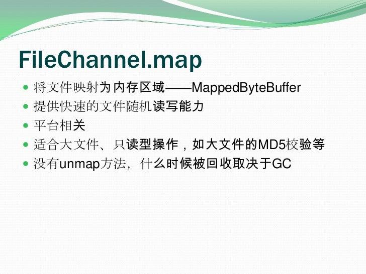 FileChannel.map<br />将文件映射为内存区域——MappedByteBuffer<br />提供快速的文件随机读写能力<br />平台相关<br />适合大文件、只读型操作,如大文件的MD5校验等<br />没有unmap方法...