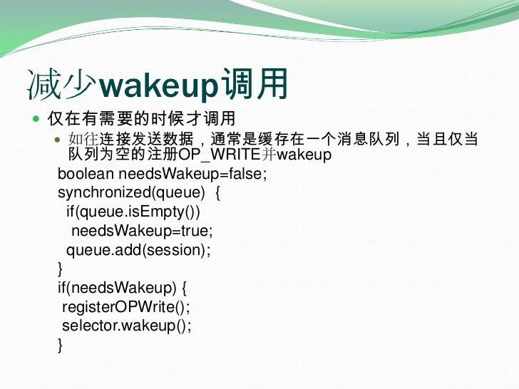 减少wakeup调用<br />仅在有需要的时候才调用<br />如往连接发送数据,通常是缓存在一个消息队列,当且仅当队列为空的注册OP_WRITE并wakeup<br /> booleanneedsWakeup=false;<br />...