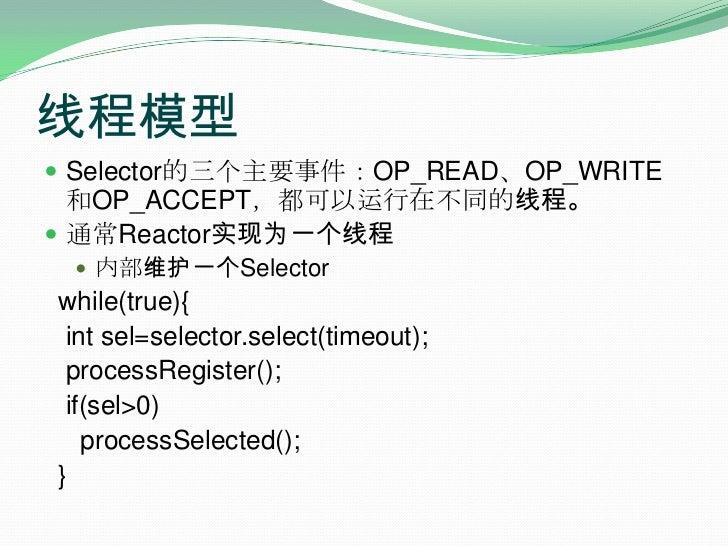 线程模型<br />Selector的三个主要事件:OP_READ、OP_WRITE和OP_ACCEPT,都可以运行在不同的线程。<br />通常Reactor实现为一个线程<br />内部维护一个Selector<br />  while(t...