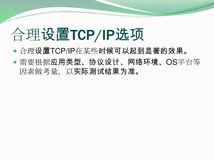 合理设置TCP/IP选项<br />合理设置TCP/IP在某些时候可以起到显著的效果。<br />需要根据应用类型、协议设计、网络环境、OS平台等因素做考量,以实际测试结果为准。<br />