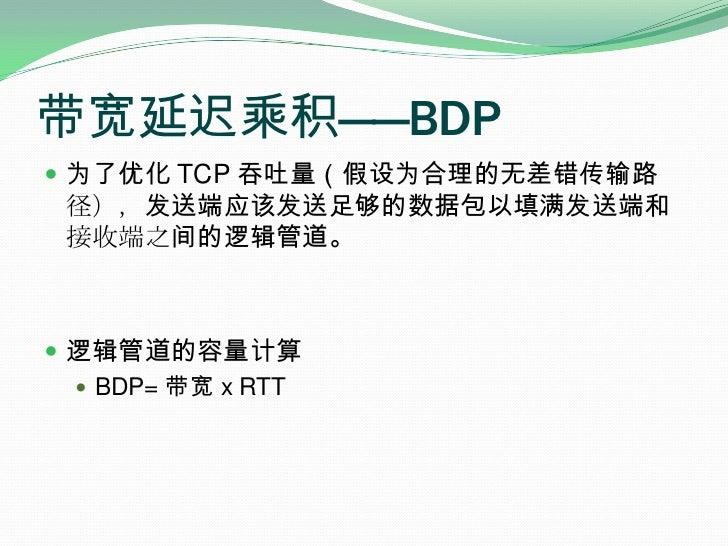 带宽延迟乘积——BDP<br />为了优化 TCP 吞吐量(假设为合理的无差错传输路径),发送端应该发送足够的数据包以填满发送端和接收端之间的逻辑管道。<br />逻辑管道的容量计算<br />BDP= 带宽 x RTT<br />