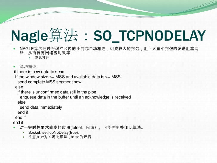 Nagle算法:SO_TCPNODELAY<br />NAGLE算法通过将缓冲区内的小封包自动相连,组成较大的封包,阻止大量小封包的发送阻塞网络,从而提高网络应用效率<br />默认打开<br />算法描述<br /> if there is ...
