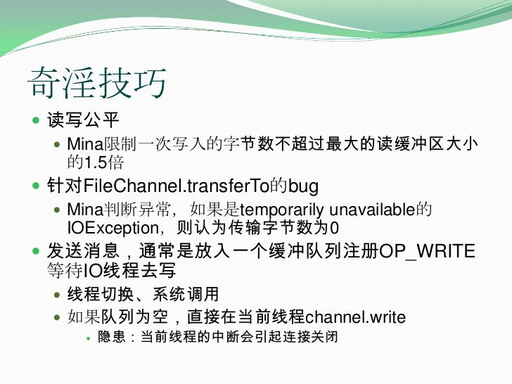 奇淫技巧<br />读写公平<br />Mina限制一次写入的字节数不超过最大的读缓冲区大小的1.5倍<br />针对FileChannel.transferTo的bug<br />Mina判断异常,如果是temporarily unavail...
